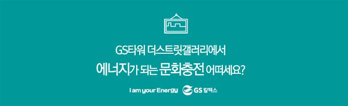 GS타워 더 스트릿 갤러리에서 에너지가 되는 문화충전 어떠세요?